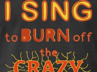 T-Shirt Motiv: I sing to burn off the crazy